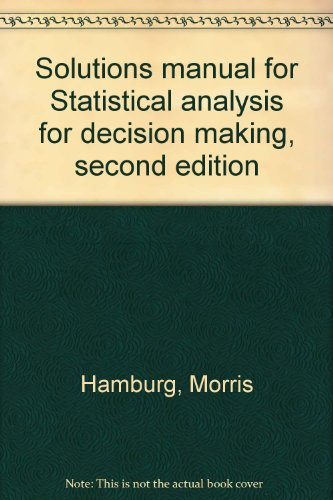 Solutions manual for Statistical analysis for decision making, second edition: Hamburg, Morris