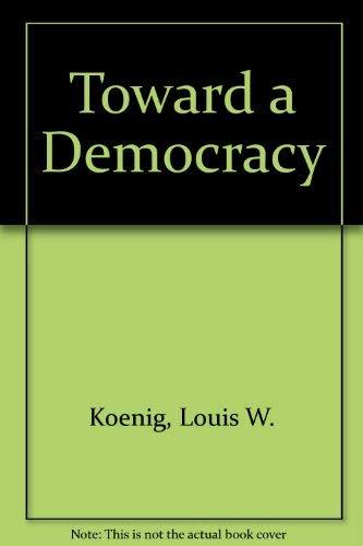 Toward a Democracy: A brief introduction to: Louis W. Koenig