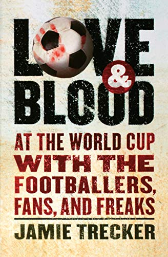 9780156030984: Love and Blood: At the World Cup with the Footballers, Fans, and Freaks