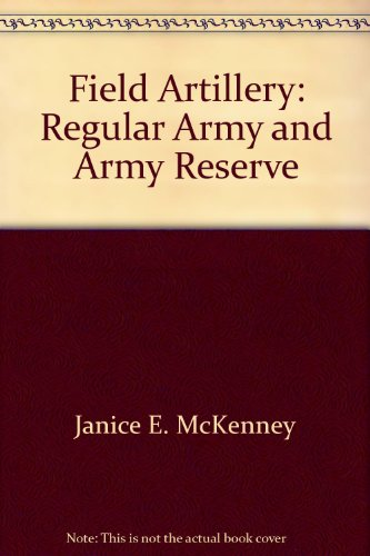 Field Artillery: Regular Army and Army Reserve.: Janice E. McKenney.