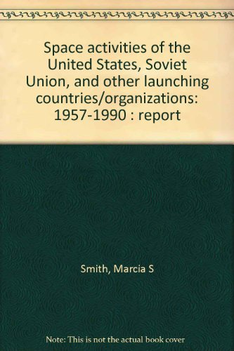 Space activities of the United States, Soviet Union, and other launching countries/organizations: 1957-1990 : report (0160356075) by Marcia S Smith