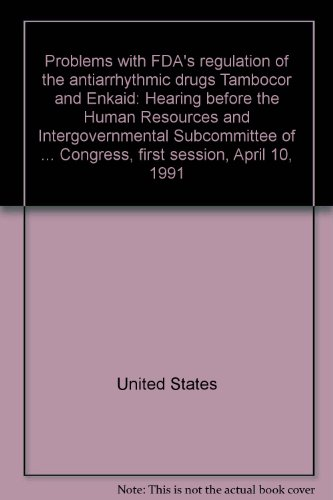 9780160372278: Problems with FDA's regulation of the antiarrhythmic drugs Tambocor and Enkaid: Hearing before the Human Resources and Intergovernmental Subcommittee ... Congress, first session, April 10, 1991