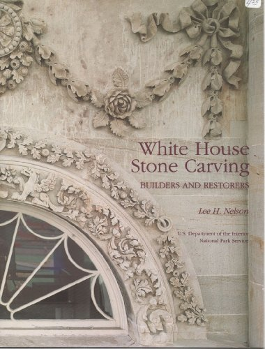 White House Stone Carving: Builders and Restorers: Nelson, Lee H.