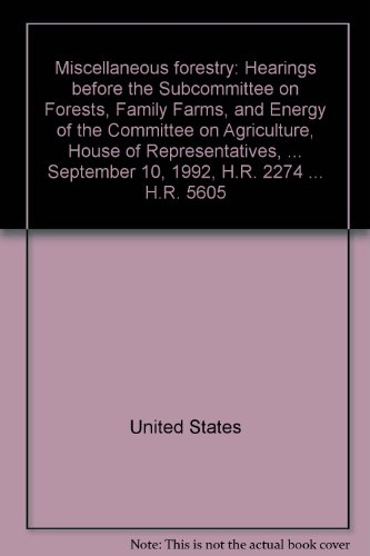 Miscellaneous forestry: Hearings before the Subcommittee on Forests, Family Farms, and Energy of ...