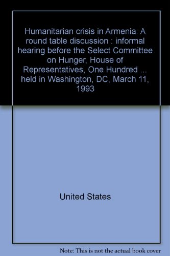 9780160406782: Humanitarian crisis in Armenia: A round table discussion : informal hearing before the Select Committee on Hunger, House of Representatives, One ... held in Washington, DC, March 11, 1993