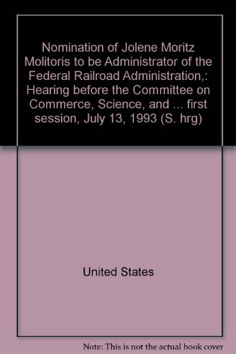 9780160417054: Nomination of Jolene Moritz Molitoris to be Administrator of the Federal Railroad Administration,: Hearing before the Committee on Commerce, Science, ... first session, July 13, 1993 (S. hrg)