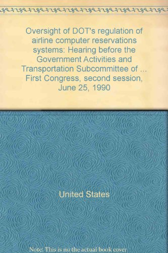 9780160440137: Oversight of DOT's regulation of airline computer reservations systems: Hearing before the Government Activities and Transportation Subcommittee of ... First Congress, second session, June 25, 1990