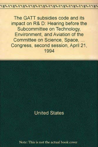The GATT Subsidies Code and Its Impact on R&D: Hearing, April 21, 1994: U.S. House of ...