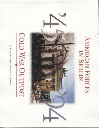 American Forces in Berlin 1945-1994 : Cold War Outpost: Grathwol, Robert P.