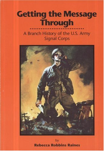 Getting the Message Through: A Branch History of the U.S. Army Signal Corps.