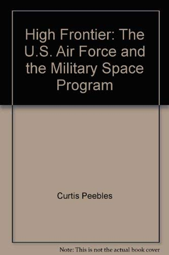 High Frontier: The U.S. Air Force and the Military Space Program: Peebles, Curtis