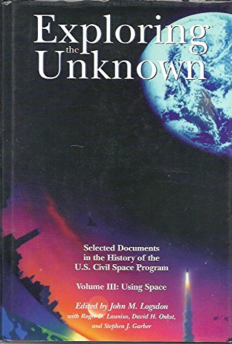 9780160495465: Exploring the Unknown: Selected Documents in the History of the United States Civilian Space Program, Volume III, Using Space (NASA SP)