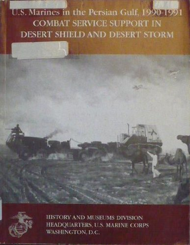 Combat Service Support in Desert Shield and Desert Storm: (U.S. Marines in the Persian Gulf, 1990-...