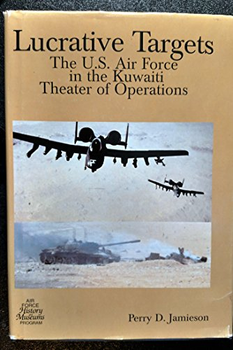 Lucrative Targets: United States Air Force in the Kuwaiti Theater of Operations: Jamieson, Perry D.