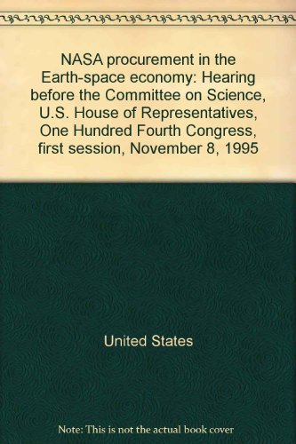 NASA procurement in the Earth-space economy: Hearing before the Committee on Science, U.S. House of Representatives, One Hundred Fourth Congress, first session, November 8, 1995 (0160524237) by United States