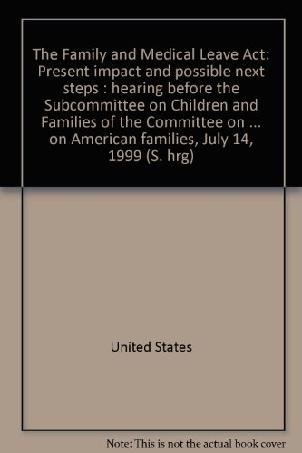 The Family and Medical Leave Act: Pesent Impact and Possible Next Steps. Hearing, July 14, 1999: ...