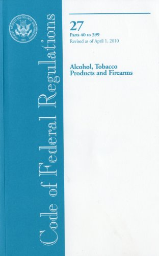 9780160854170: Code of Federal Regulations, Title 27, Alcohol, Tobacco Products and Firearms, Pt. 40-399, Revised as of April 1, 2010