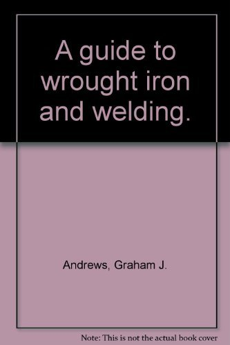 A GUIDE TO WROUGHT IRON AND WELDING.: Andrews, Graham J.