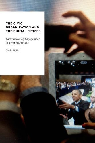 9780190203610: The Civic Organization and the Digital Citizen: Communicating Engagement in a Networked Age (Oxford Studies in Digital Politics)