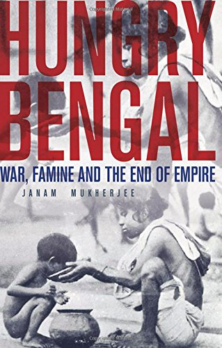 Hungry Bengal: War, Famine and the End: Janam Mukherjee