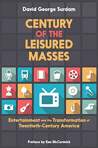Century of the Leisured Masses: Entertainment and the Transformation of Twentieth-Century America: ...
