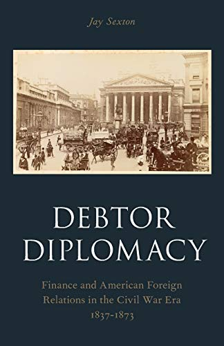 9780190212582: Debtor Diplomacy: Finance and American Foreign Relations in the Civil War Era 1837-1873 (Oxford Historical Monographs)