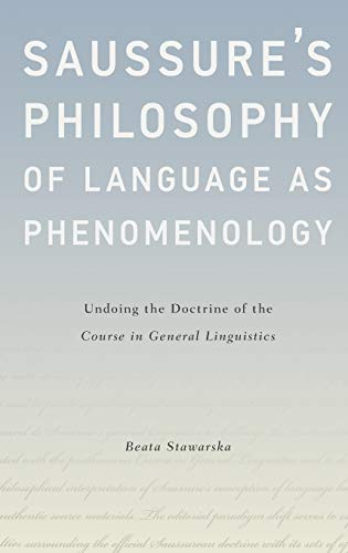 Saussure's Philosophy of Language as Phenomenology. Undoing the Doctrine of the Course in ...