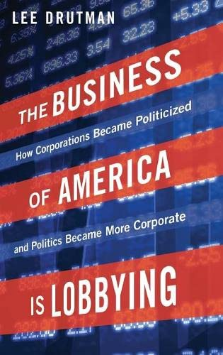 9780190215514: The Business of America is Lobbying: How Corporations Became Politicized and Politics Became More Corporate (Studies in Postwar American Political Development)