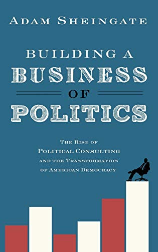 9780190217198: Building a Business of Politics: The Rise of Political Consulting and the Transformation of American Democracy (Studies in Postwar American Political Development)