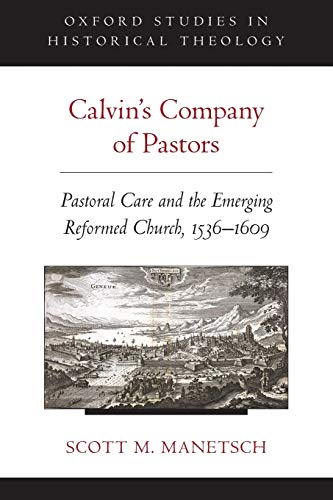 Calvin's Company of Pastors: Pastoral Care and the Emerging Reformed Church, 1536-1609 (Oxford...