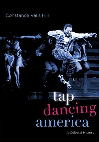 Tap Dancing America: A Cultural History: Hill, Constance Valis