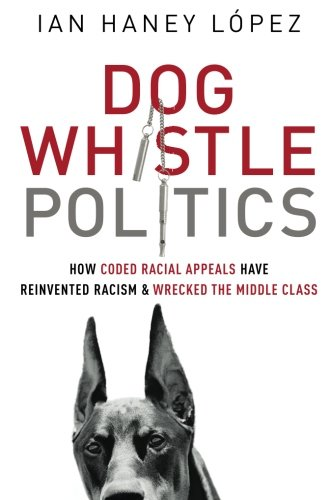 Dog Whistle Politics: How Coded Racial Appeals Have Reinvented Racism and Wrecked the Middle Class:...