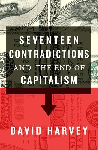 Seventeen Contradictions and the End of Capitalism: Harvey, David