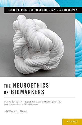 9780190236267: The Neuroethics of Biomarkers: What the Development of Bioprediction Means for Moral Responsibility, Justice, and the Nature of Mental Disorder (Oxford Series in Neuroscience, Law, and Philosophy)