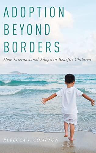 Adoption Beyond Borders: How International Adoption Benefits Children: Rebecca J. Compton