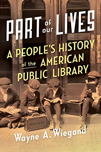 Part of Our Lives: A People's History of the American Public Library: Wiegand, Wayne