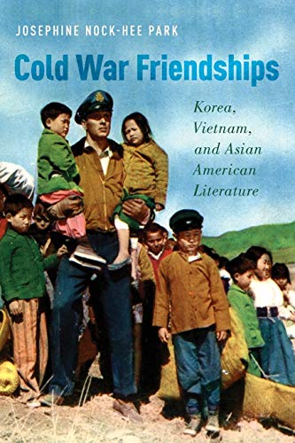 Cold War Friendships: Korea, Vietnam, and Asian American Literature (Paperback): Josphine Nock Park