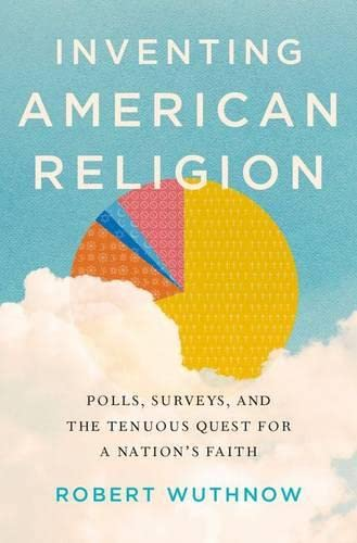 Inventing American Religion. Polls, Surveys, and the Tenuous Quest for a Nation's Faith.: ...