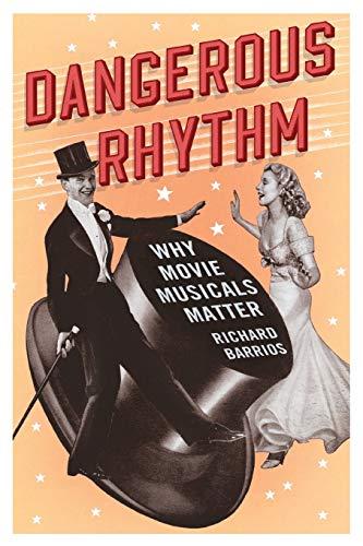 Dangerous Rhythm: Why Movie Musicals Matter: Barrios, Richard
