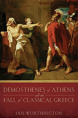 Demosthenes of Athens and the Fall of Classical Greece.: WORTHINGTON, I.,