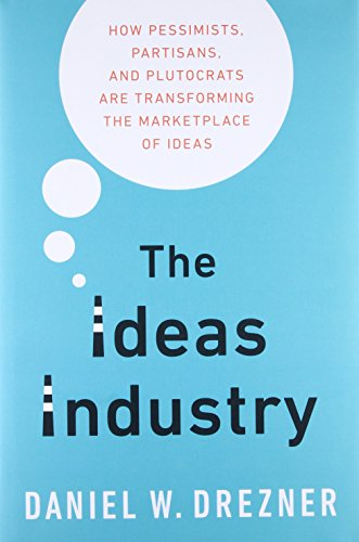9780190264604: The Ideas Industry: How Pessimists, Partisans, and Plutocrats are Transforming the Marketplace of Ideas.