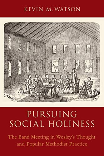 Pursuing Social Holiness. The Band Meeting in Wesley's Thought and Popular Methodist Practice....