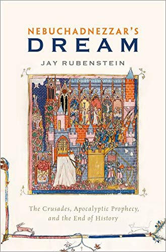 Nebuchadnezzar's Dream: The Crusades, Apocalyptic Prophecy, and: Rubenstein, Jay