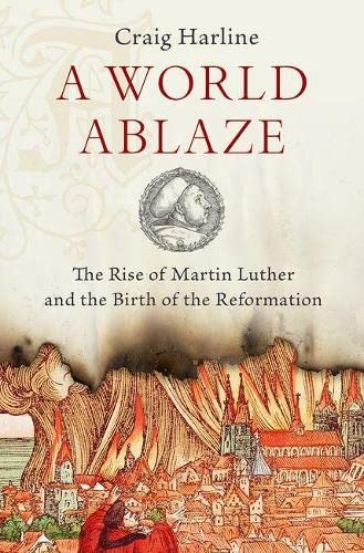 9780190275181: A World Ablaze: The Rise of Martin Luther and the Birth of the Reformation