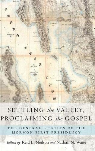 9780190600891: Settling the Valley, Proclaiming the Gospel: The General Epistles of the Mormon First Presidency