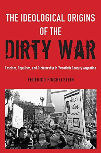 9780190611767: The Ideological Origins of the Dirty War: Fascism, Populism, and Dictatorship in Twentieth Century Argentina