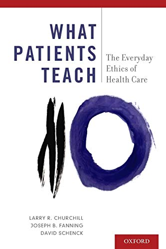 What Patients Teach: The Everyday Ethics Of: Churchill, Larry R.;