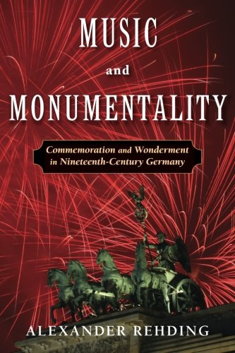 Music and Monumentality: Commemoration and Wonderment in Nineteenth-Century Germany: Alexander ...