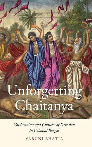 Unforgetting Chaitanya: Vaishnavism and Cultures of Devotion in Colonial Bengal: Varuni Bhatia