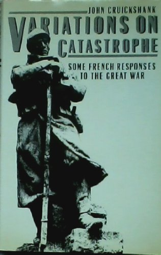 Variations on Catastrophe: Some French Responses to the Great War: Cruickshank, John